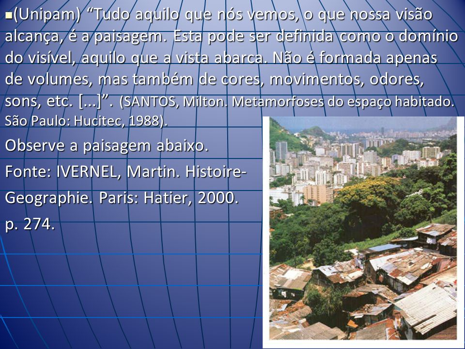 (Unipam) Tudo aquilo que nós vemos, o que nossa visão alcança, é a paisagem. Esta pode ser definida como o domínio do visível, aquilo que a vista abarca. Não é formada apenas de volumes, mas também de cores, movimentos, odores, sons, etc. [...] . (SANTOS, Milton. Metamorfoses do espaço habitado. São Paulo: Hucitec, 1988).